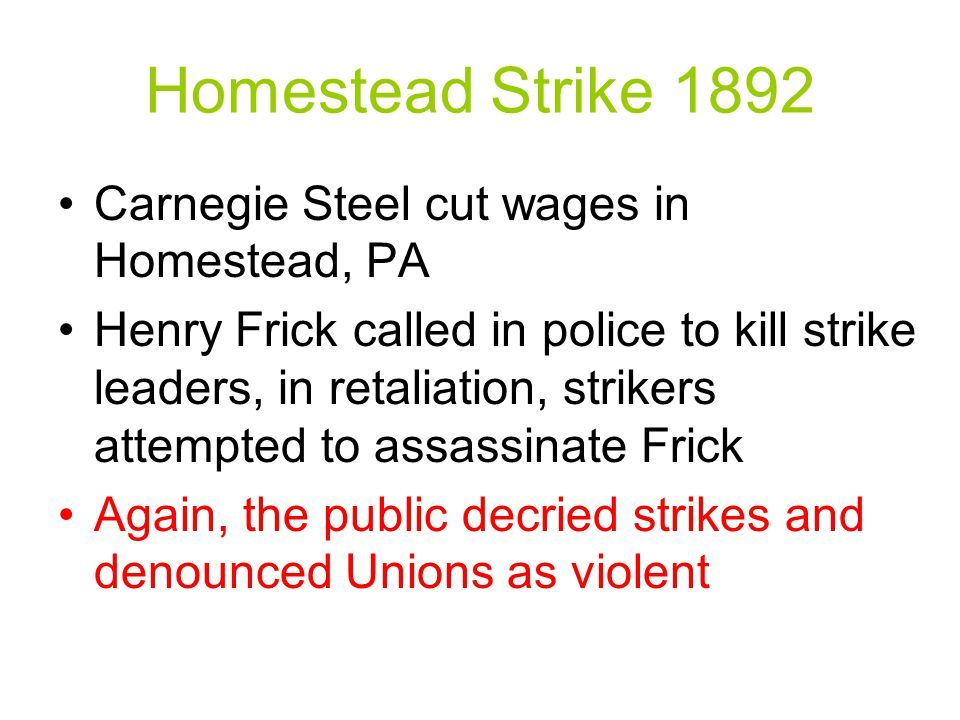 Homestead Strike 1892 Carnegie Steel cut wages in Homestead, PA Henry Frick called in police to kill strike leaders, in retaliation, strikers attempted to assassinate Frick Again, the public decried strikes and denounced Unions as violent