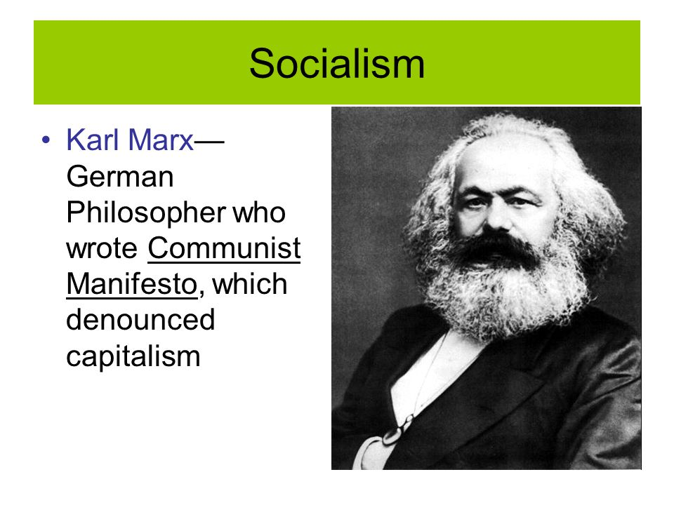 Socialism Karl Marx— German Philosopher who wrote Communist Manifesto, which denounced capitalism