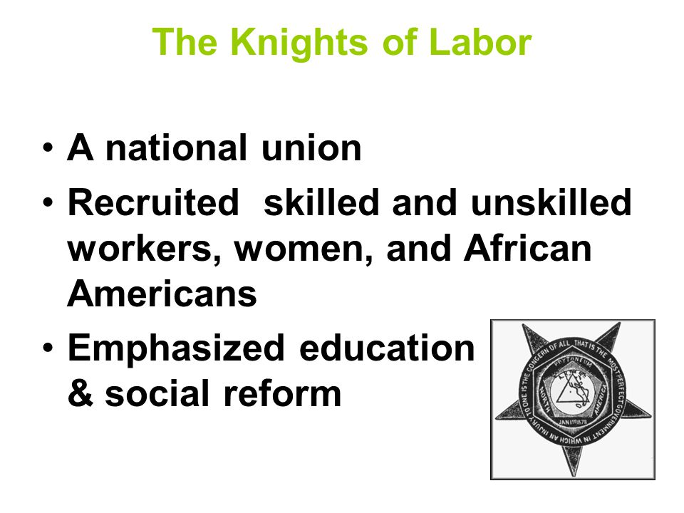 The Knights of Labor A national union Recruited skilled and unskilled workers, women, and African Americans Emphasized education & social reform