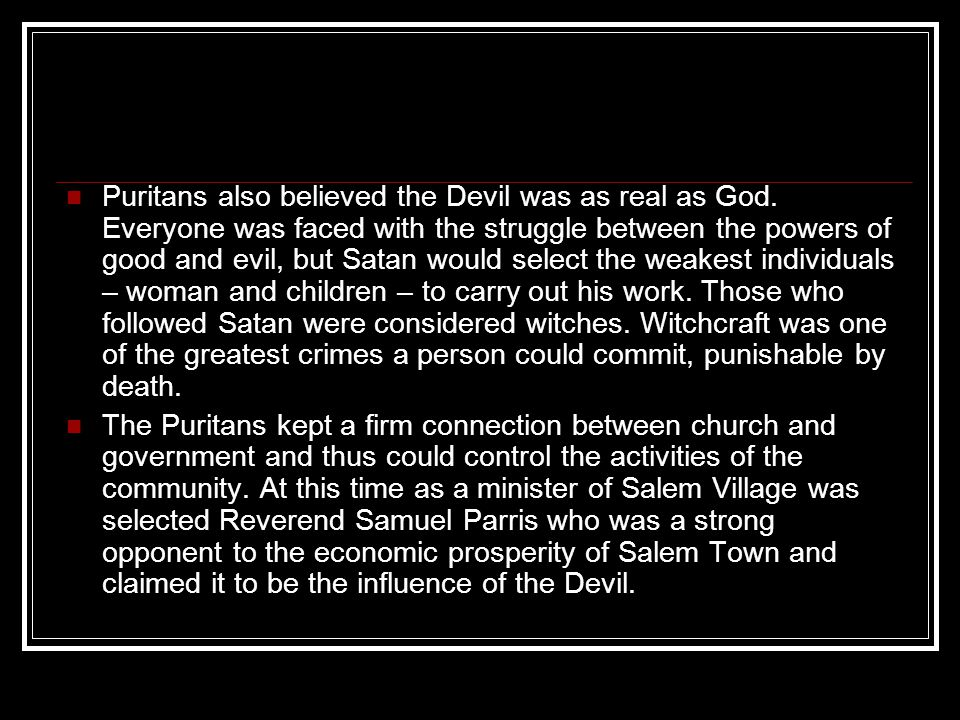 Puritans also believed the Devil was as real as God. Everyone was faced with the struggle between the powers of good and evil, but Satan would select