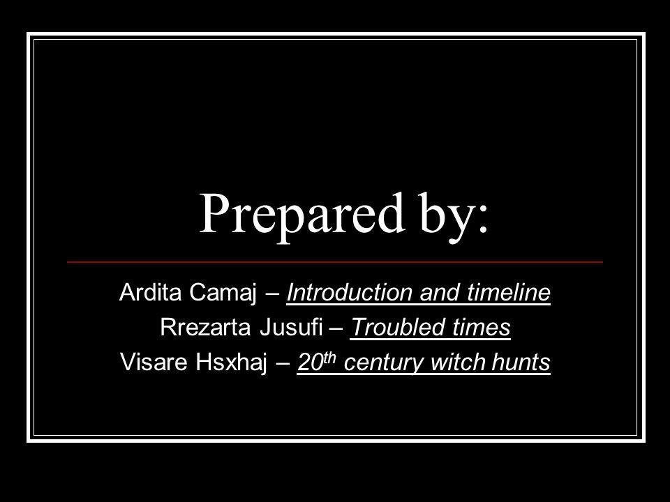 Prepared by: Ardita Camaj – Introduction and timeline Rrezarta Jusufi – Troubled times Visare Hsxhaj – 20 th century witch hunts