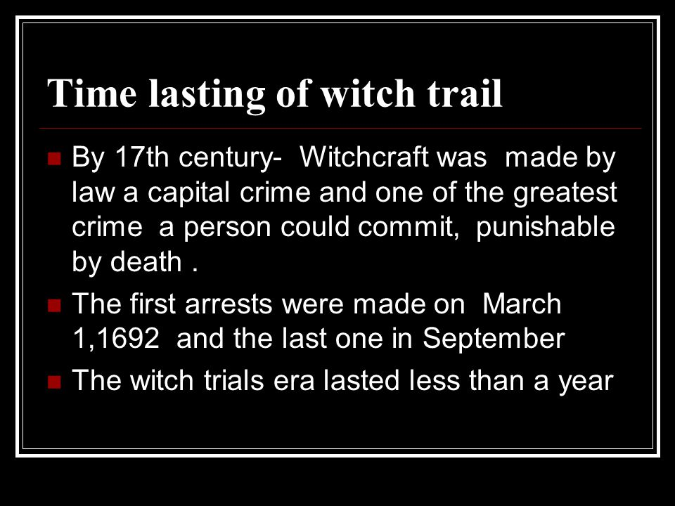 Time lasting of witch trail By 17th century- Witchcraft was made by law a capital crime and one of the greatest crime a person could commit, punishabl