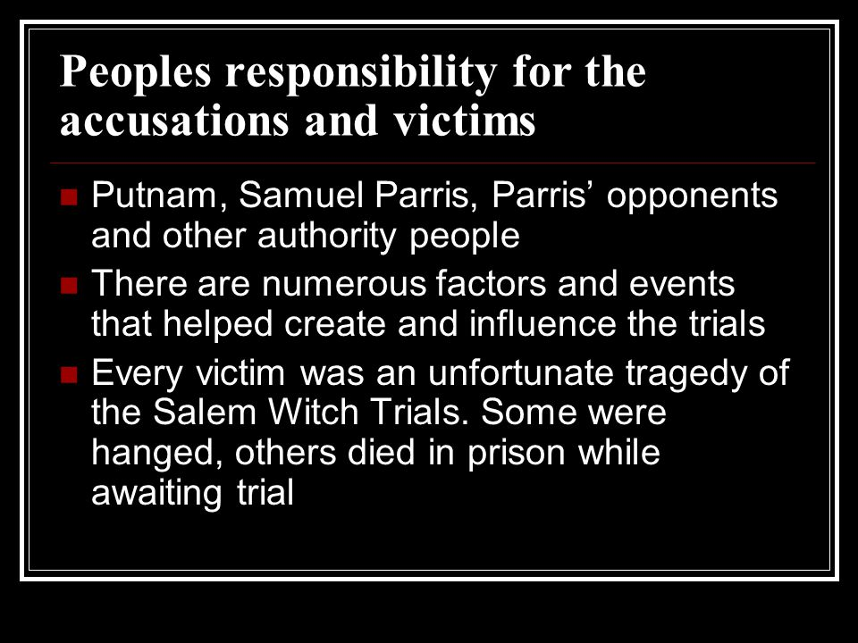 Peoples responsibility for the accusations and victims Putnam, Samuel Parris, Parris' opponents and other authority people There are numerous factors