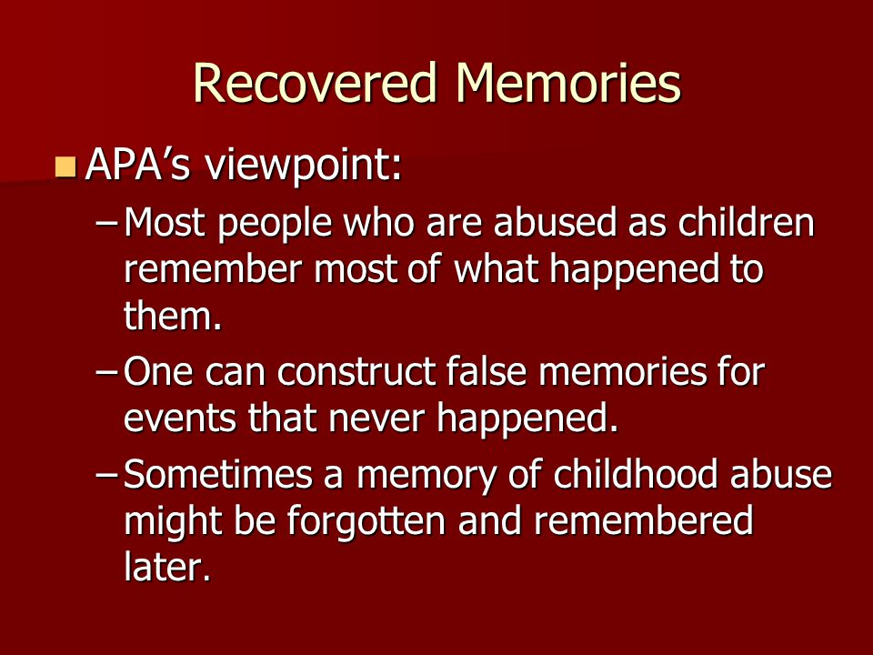 Recovered Memories APA's viewpoint: APA's viewpoint: –Most people who are abused as children remember most of what happened to them.