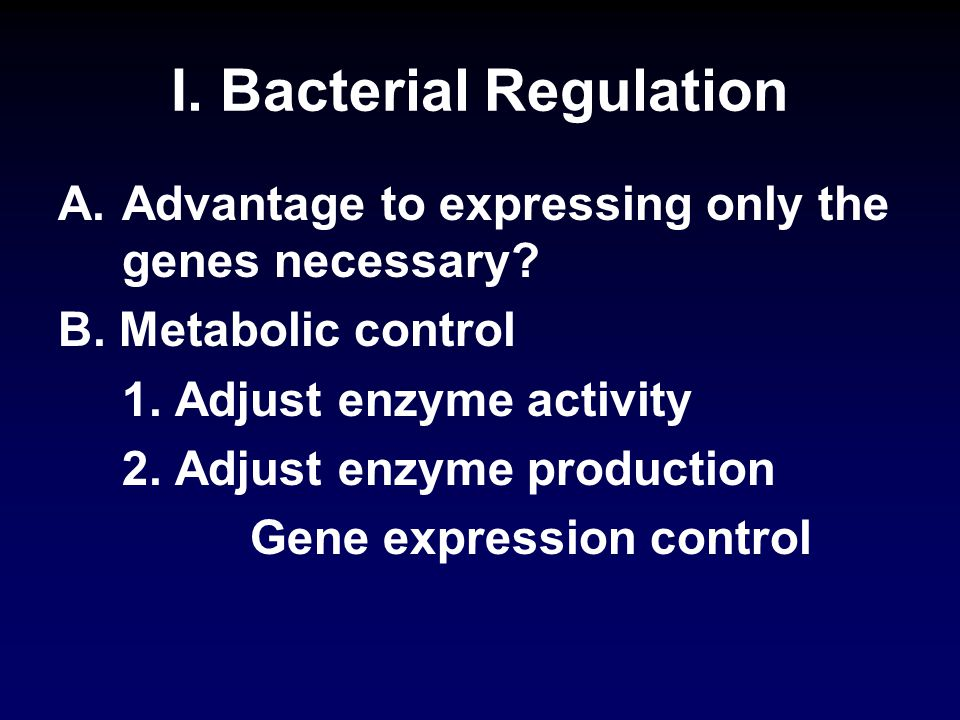 I. Bacterial Regulation A.Advantage to expressing only the genes necessary.