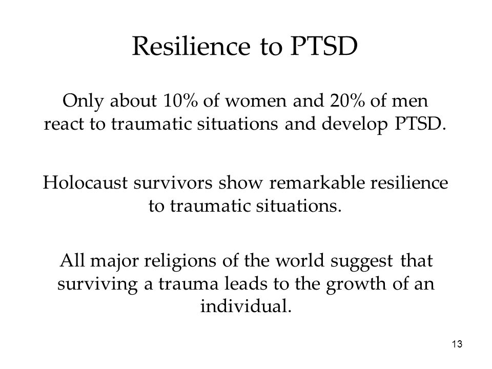 13 Resilience to PTSD Only about 10% of women and 20% of men react to traumatic situations and develop PTSD. Holocaust survivors show remarkable resil