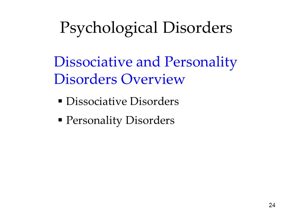 24 Psychological Disorders Dissociative and Personality Disorders Overview  Dissociative Disorders  Personality Disorders