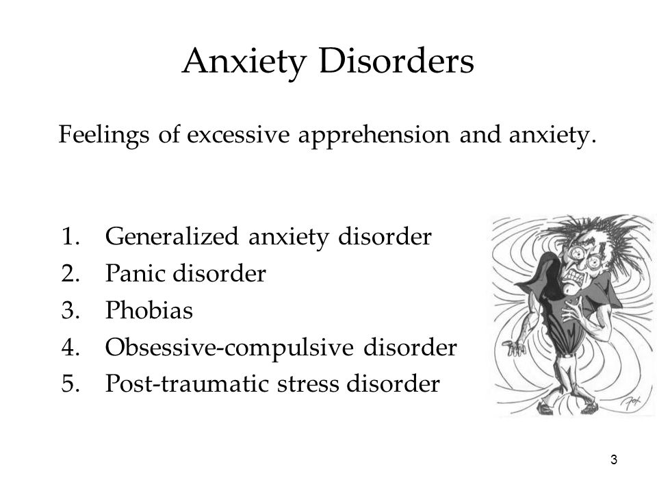 3 Anxiety Disorders Feelings of excessive apprehension and anxiety. 1.Generalized anxiety disorder 2.Panic disorder 3.Phobias 4.Obsessive-compulsive d