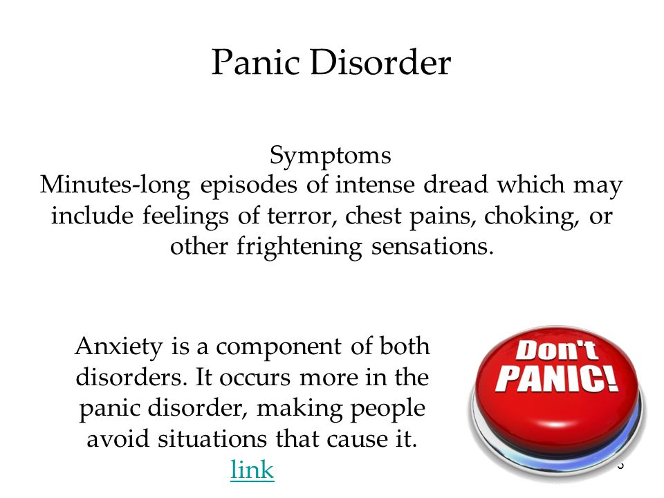 5 Panic Disorder Minutes-long episodes of intense dread which may include feelings of terror, chest pains, choking, or other frightening sensations. A