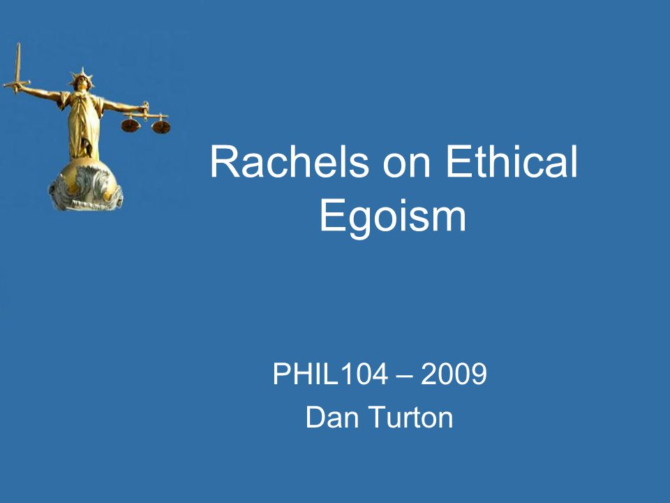 Rachels on Ethical Egoism PHIL104 – 2009 Dan Turton