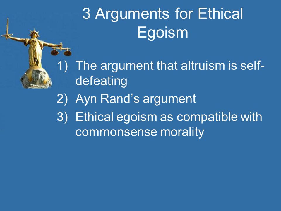 3 Arguments for Ethical Egoism 1)The argument that altruism is self- defeating 2)Ayn Rand's argument 3)Ethical egoism as compatible with commonsense morality