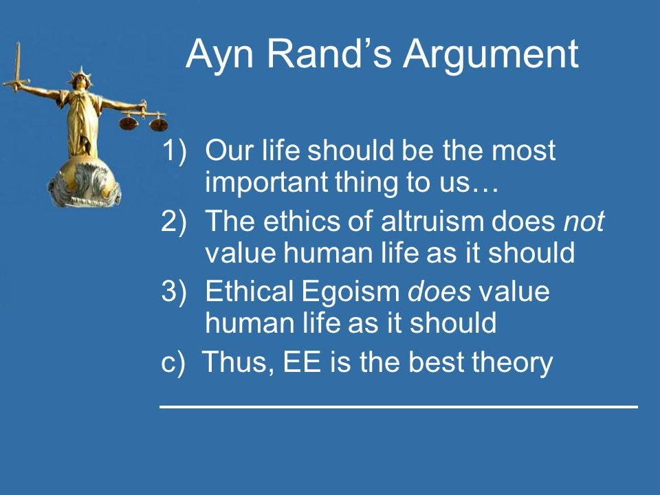 Ayn Rand's Argument 1)Our life should be the most important thing to us… 2)The ethics of altruism does not value human life as it should 3)Ethical Egoism does value human life as it should c) Thus, EE is the best theory