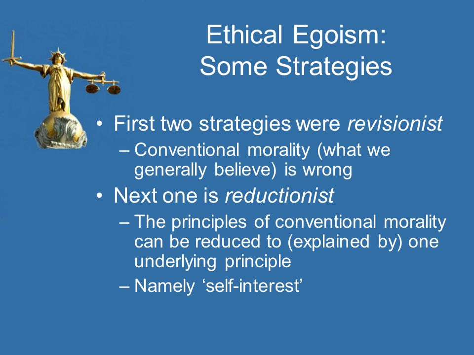 Ethical Egoism: Some Strategies First two strategies were revisionist –Conventional morality (what we generally believe) is wrong Next one is reductionist –The principles of conventional morality can be reduced to (explained by) one underlying principle –Namely 'self-interest'