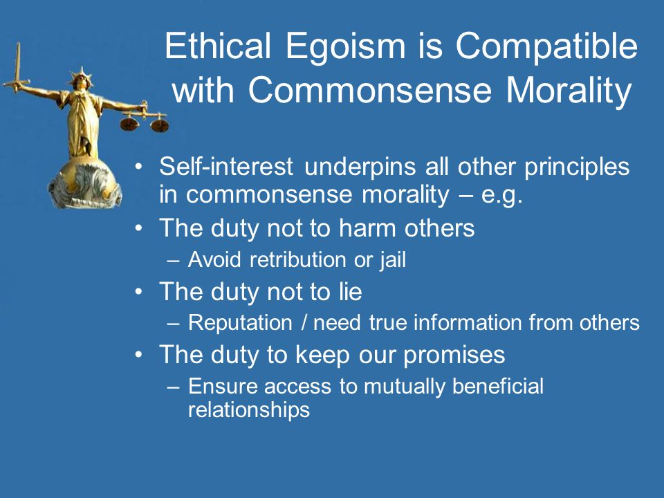 Ethical Egoism is Compatible with Commonsense Morality Self-interest underpins all other principles in commonsense morality – e.g.