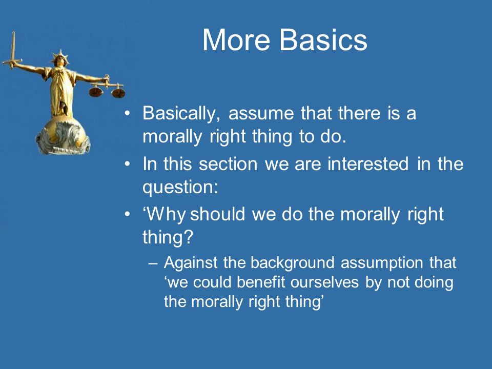 More Basics Basically, assume that there is a morally right thing to do.