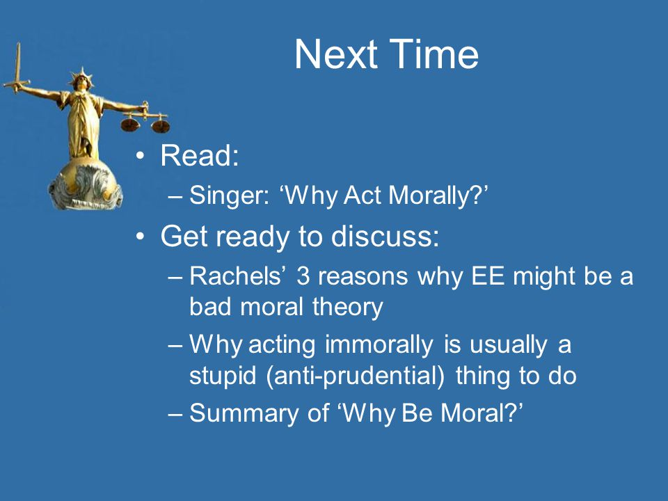 Next Time Read: –Singer: 'Why Act Morally?' Get ready to discuss: –Rachels' 3 reasons why EE might be a bad moral theory –Why acting immorally is usually a stupid (anti-prudential) thing to do –Summary of 'Why Be Moral?'