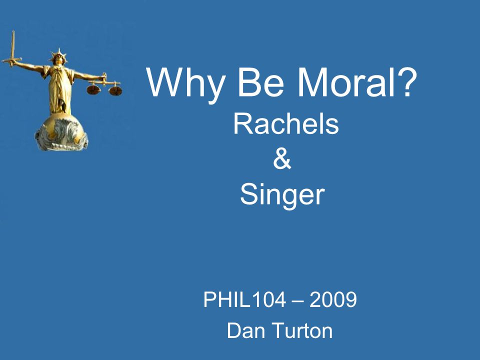 Why Be Moral? Rachels & Singer PHIL104 – 2009 Dan Turton