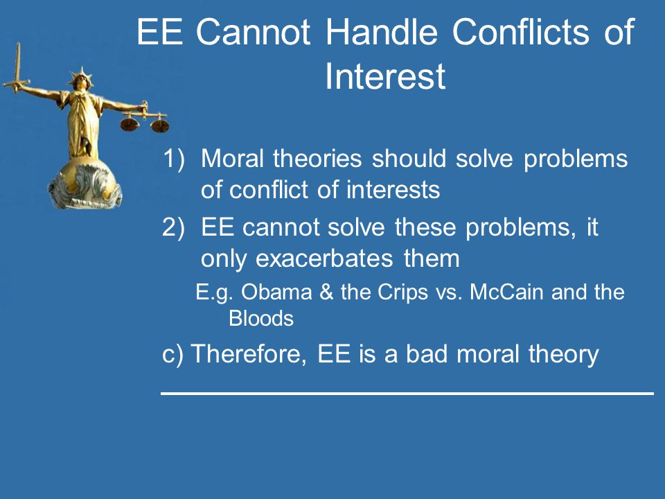 EE Cannot Handle Conflicts of Interest 1)Moral theories should solve problems of conflict of interests 2)EE cannot solve these problems, it only exacerbates them E.g.