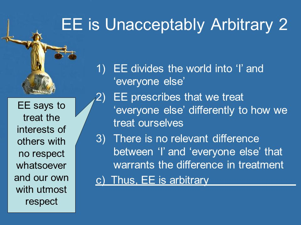 EE is Unacceptably Arbitrary 2 1)EE divides the world into 'I' and 'everyone else' 2)EE prescribes that we treat 'everyone else' differently to how we treat ourselves 3)There is no relevant difference between 'I' and 'everyone else' that warrants the difference in treatment c) Thus, EE is arbitrary EE says to treat the interests of others with no respect whatsoever and our own with utmost respect