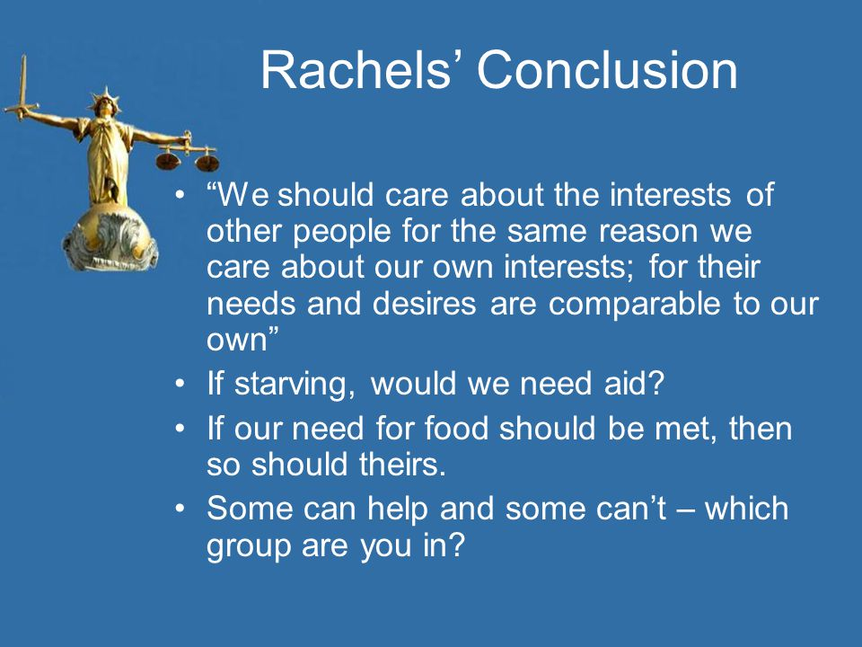 Rachels' Conclusion We should care about the interests of other people for the same reason we care about our own interests; for their needs and desires are comparable to our own If starving, would we need aid.