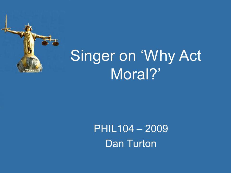 Singer on 'Why Act Moral?' PHIL104 – 2009 Dan Turton