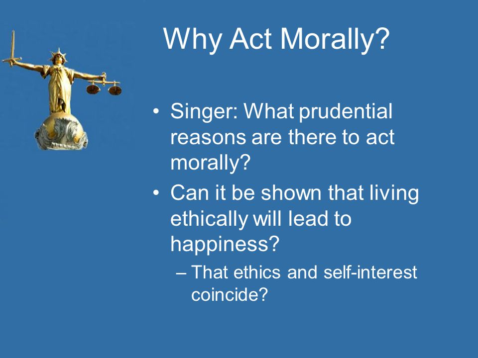 Why Act Morally. Singer: What prudential reasons are there to act morally.
