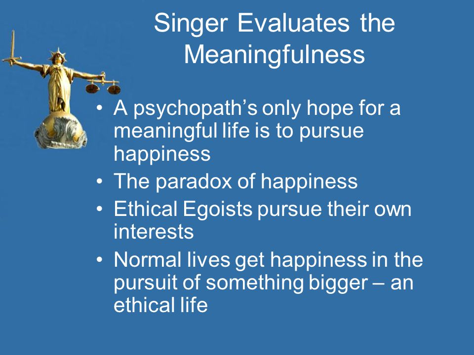 Singer Evaluates the Meaningfulness A psychopath's only hope for a meaningful life is to pursue happiness The paradox of happiness Ethical Egoists pursue their own interests Normal lives get happiness in the pursuit of something bigger – an ethical life