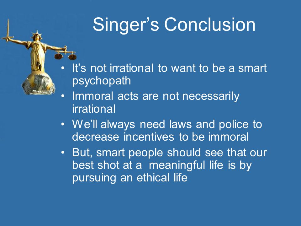 Singer's Conclusion It's not irrational to want to be a smart psychopath Immoral acts are not necessarily irrational We'll always need laws and police to decrease incentives to be immoral But, smart people should see that our best shot at a meaningful life is by pursuing an ethical life