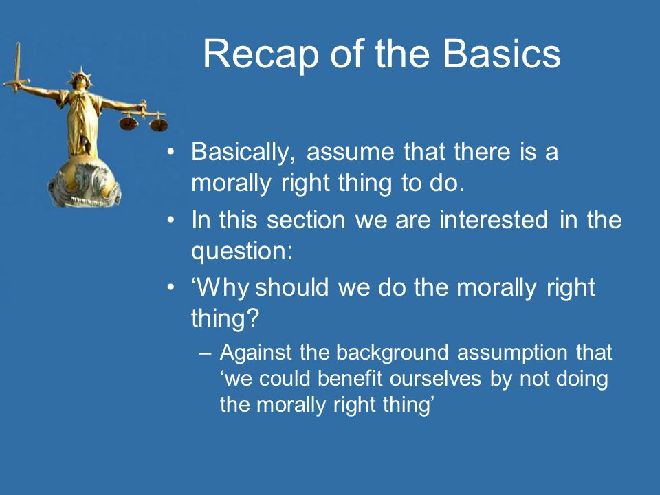 Recap of the Basics Basically, assume that there is a morally right thing to do.