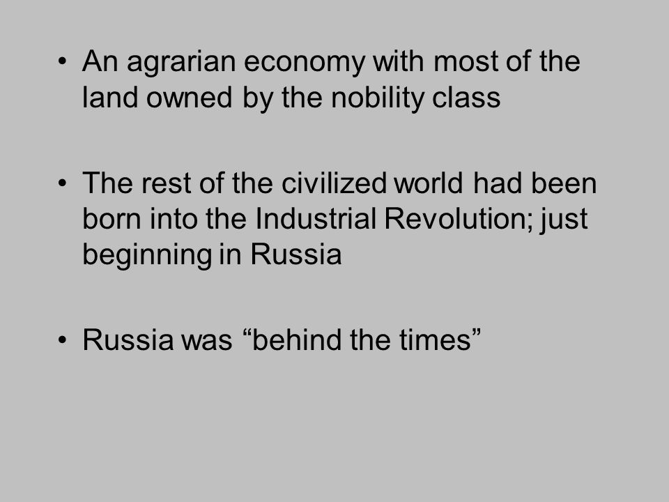 An agrarian economy with most of the land owned by the nobility class The rest of the civilized world had been born into the Industrial Revolution; just beginning in Russia Russia was behind the times