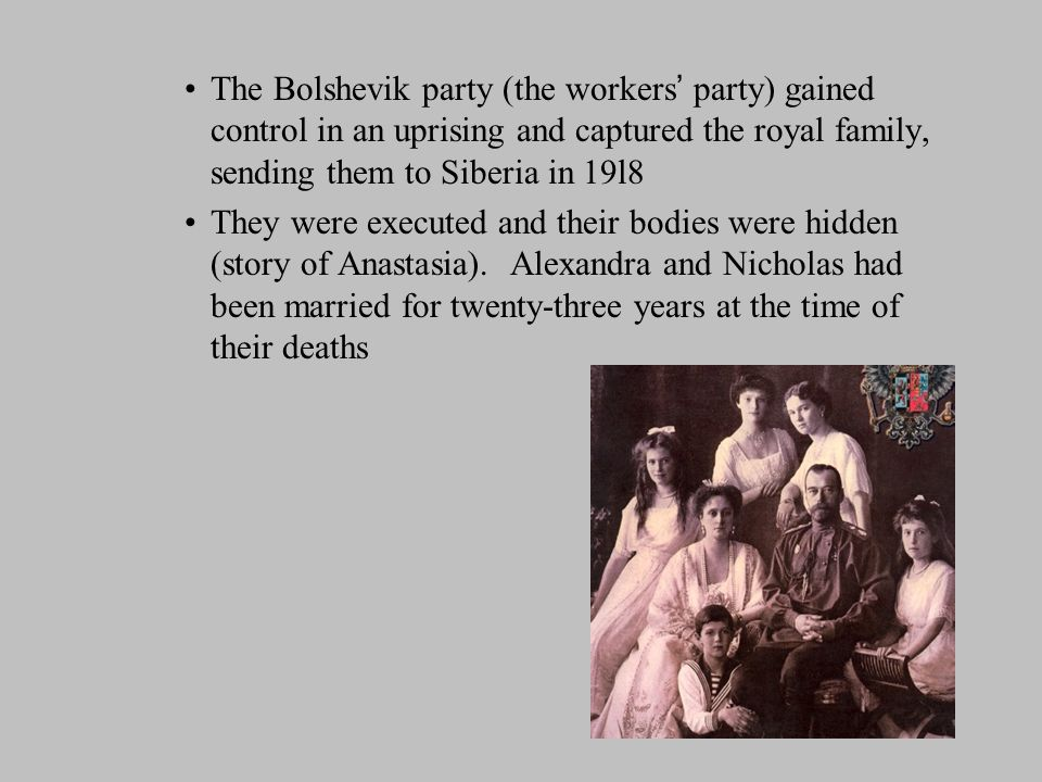The Bolshevik party (the workers ' party) gained control in an uprising and captured the royal family, sending them to Siberia in 19l8 They were executed and their bodies were hidden (story of Anastasia).