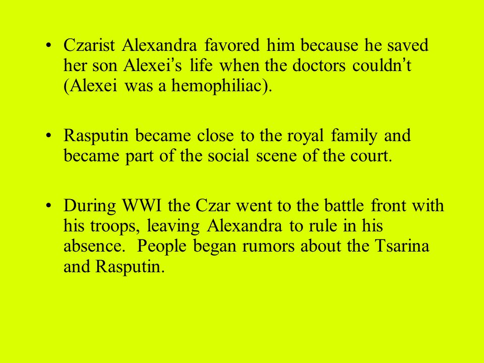Czarist Alexandra favored him because he saved her son Alexei ' s life when the doctors couldn ' t (Alexei was a hemophiliac).