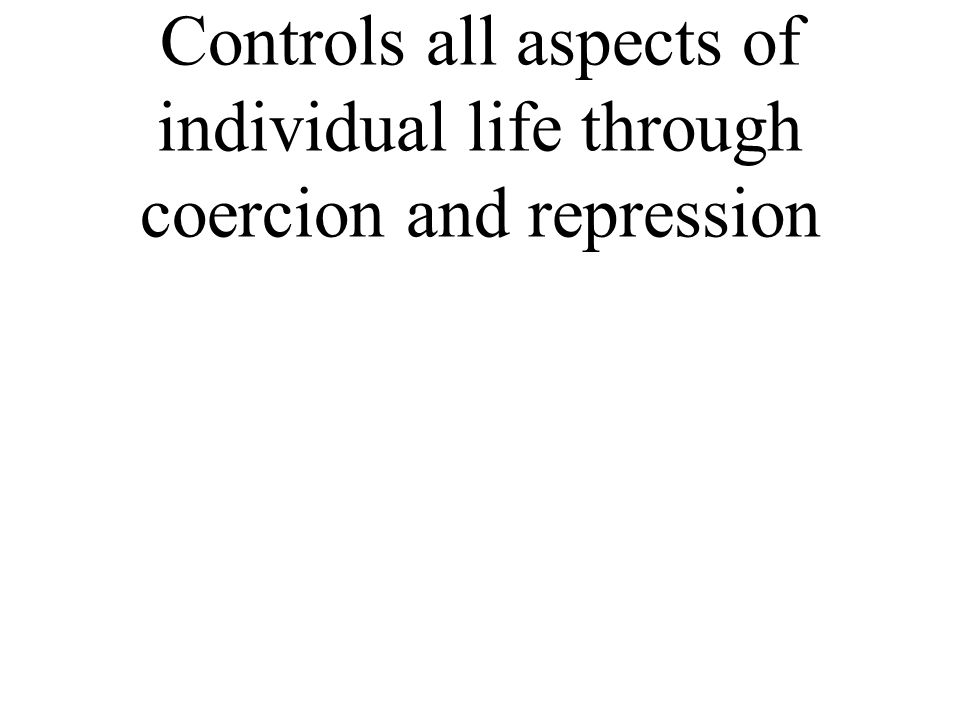 Controls all aspects of individual life through coercion and repression