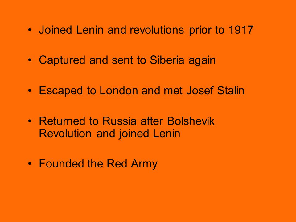 Joined Lenin and revolutions prior to 1917 Captured and sent to Siberia again Escaped to London and met Josef Stalin Returned to Russia after Bolshevik Revolution and joined Lenin Founded the Red Army