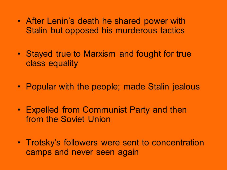 After Lenin's death he shared power with Stalin but opposed his murderous tactics Stayed true to Marxism and fought for true class equality Popular with the people; made Stalin jealous Expelled from Communist Party and then from the Soviet Union Trotsky's followers were sent to concentration camps and never seen again