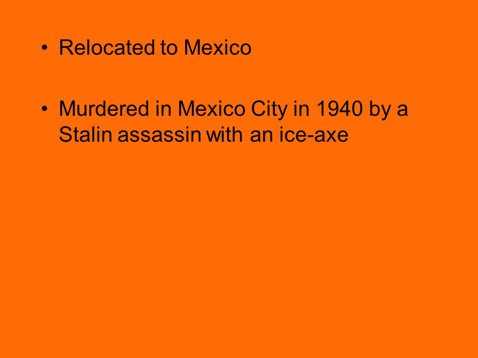 Relocated to Mexico Murdered in Mexico City in 1940 by a Stalin assassin with an ice-axe