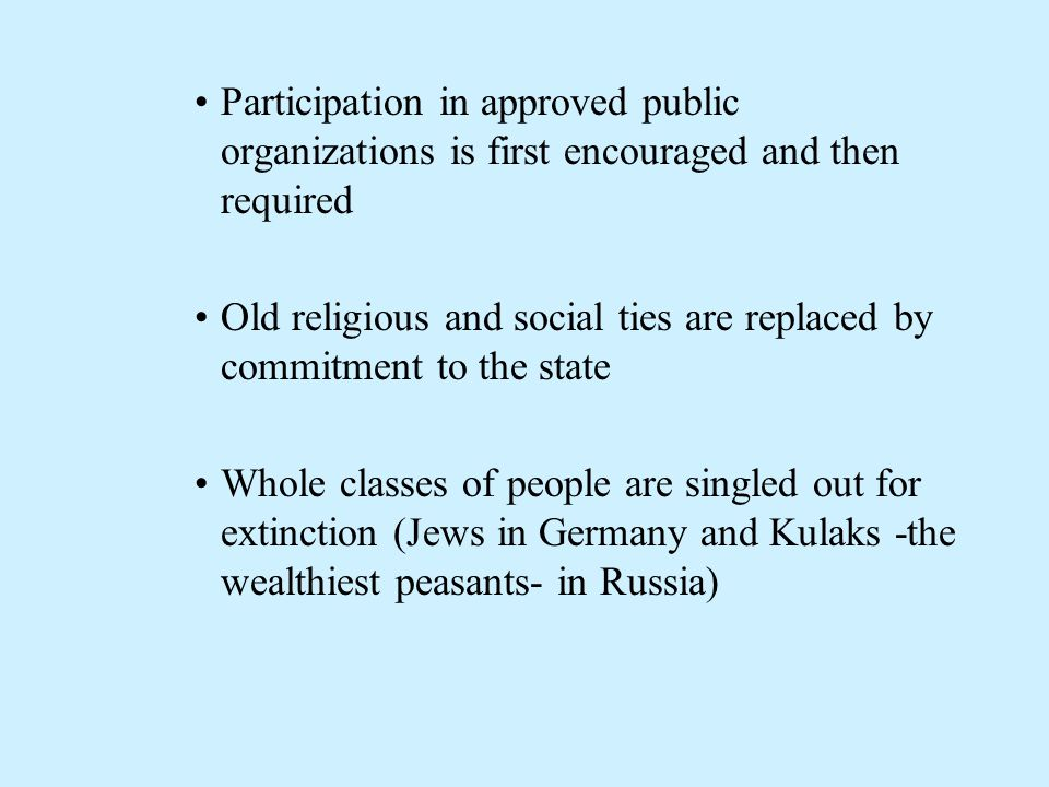 Participation in approved public organizations is first encouraged and then required Old religious and social ties are replaced by commitment to the state Whole classes of people are singled out for extinction (Jews in Germany and Kulaks -the wealthiest peasants- in Russia)