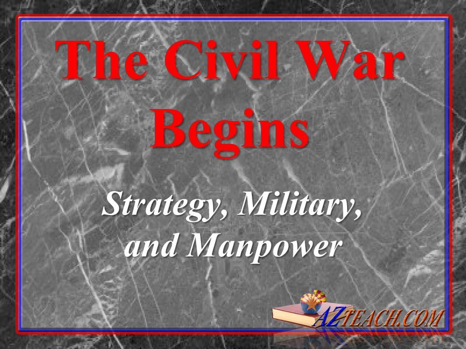The Civil War Begins Strategy, Military, and Manpower