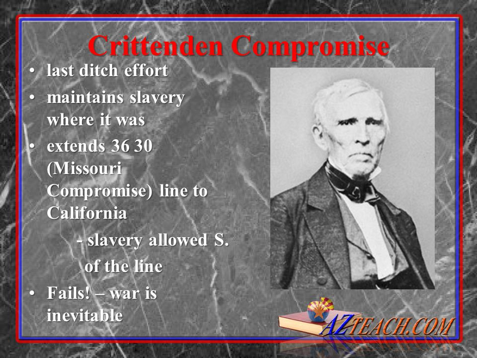 Crittenden Compromise last ditch effortlast ditch effort maintains slavery where it wasmaintains slavery where it was extends 36 30 (Missouri Compromise) line to Californiaextends 36 30 (Missouri Compromise) line to California - slavery allowed S.