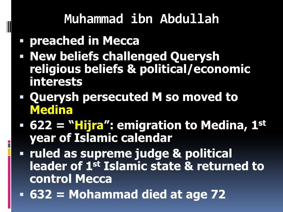 Muhammad ibn Abdullah  Born in Mecca in Saudi Arabia (c.570 – 632)  Querysh ethnicity = nomadic traders who controlled Mecca politically & economically  Khadijah = wife & 4 daughters  40 yrs.= Mt.