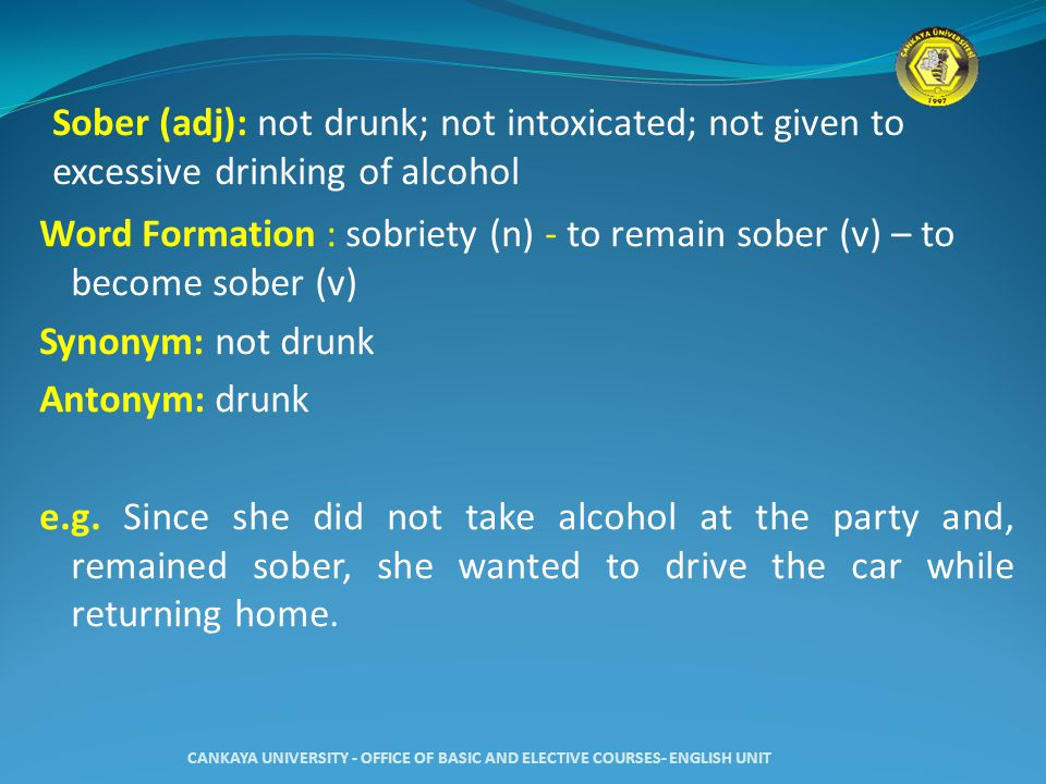Sober (adj): not drunk; not intoxicated; not given to excessive drinking of alcohol Word Formation : sobriety (n) - to remain sober (v) – to become sober (v) Synonym: not drunk Antonym: drunk e.g.