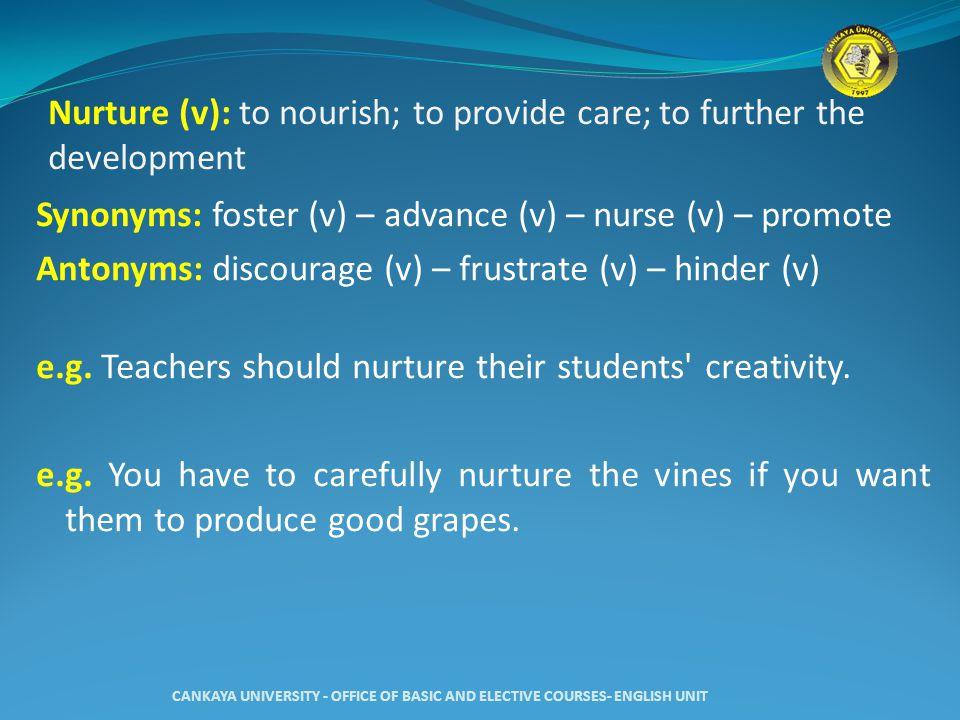 Nurture (v): to nourish; to provide care; to further the development Synonyms: foster (v) – advance (v) – nurse (v) – promote Antonyms: discourage (v) – frustrate (v) – hinder (v) e.g.