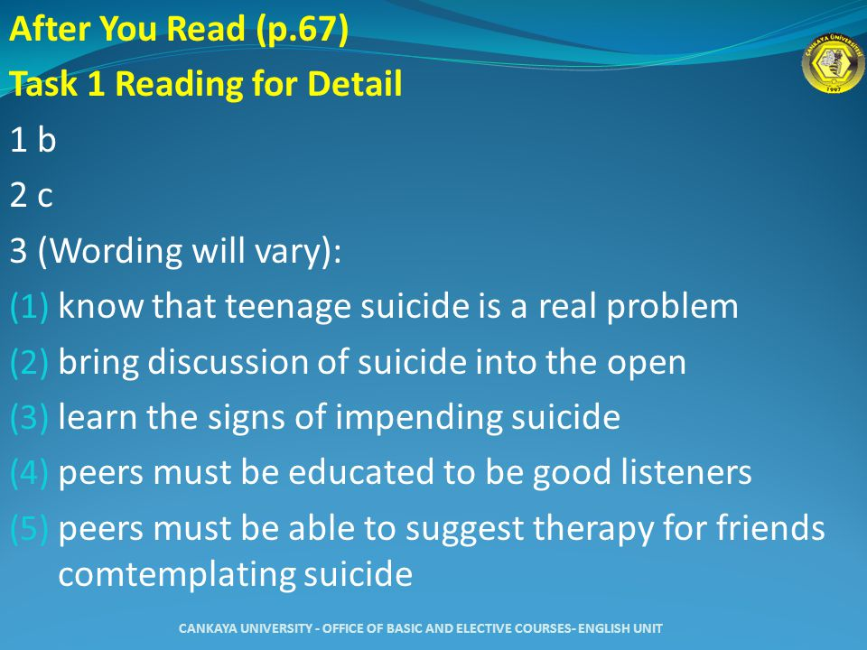 After You Read (p.67) Task 1 Reading for Detail 1 b 2 c 3 (Wording will vary): (1) know that teenage suicide is a real problem (2) bring discussion of suicide into the open (3) learn the signs of impending suicide (4) peers must be educated to be good listeners (5) peers must be able to suggest therapy for friends comtemplating suicide CANKAYA UNIVERSITY - OFFICE OF BASIC AND ELECTIVE COURSES- ENGLISH UNIT