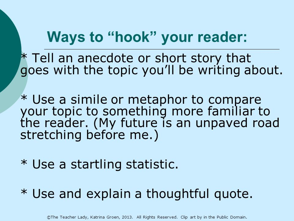 Ways to hook your reader: * Tell an anecdote or short story that goes with the topic you'll be writing about.