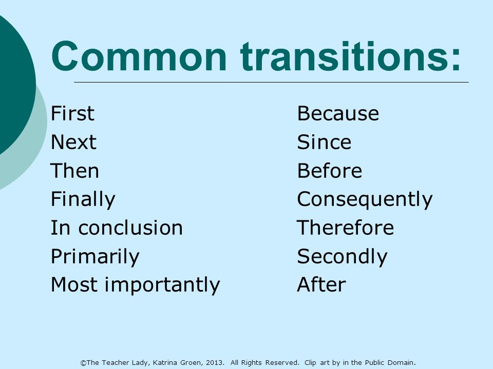 Common transitions: FirstBecause NextSince ThenBefore FinallyConsequently In conclusionTherefore PrimarilySecondly Most importantlyAfter ©The Teacher