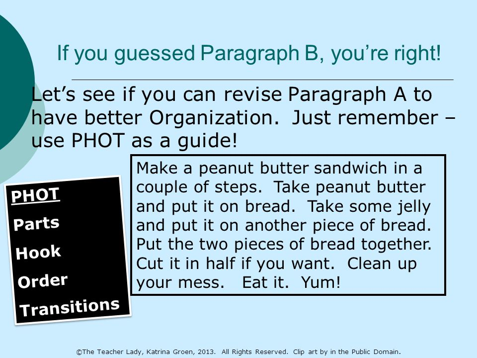 If you guessed Paragraph B, you're right!  Let's see if you can revise Paragraph A to have better Organization. Just remember – use PHOT as a guide!