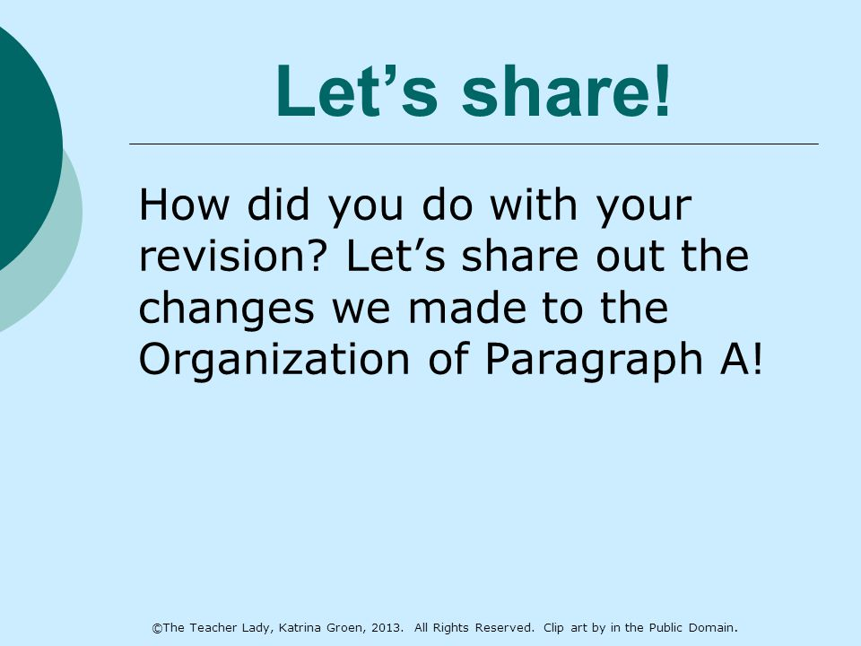 Let's share! How did you do with your revision? Let's share out the changes we made to the Organization of Paragraph A! ©The Teacher Lady, Katrina Gro