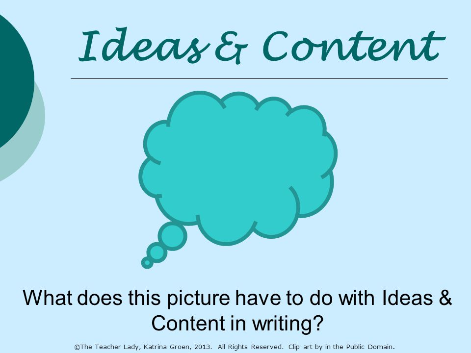 Ideas & Content What does this picture have to do with Ideas & Content in writing? ©The Teacher Lady, Katrina Groen, 2013. All Rights Reserved. Clip a