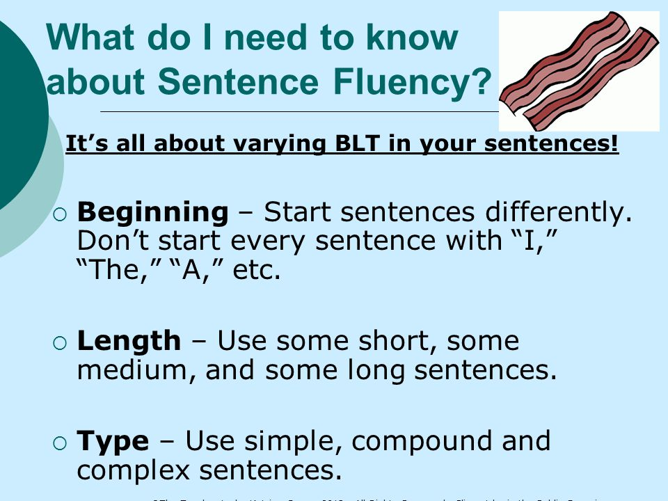 What do I need to know about Sentence Fluency? It's all about varying BLT in your sentences!  Beginning – Start sentences differently. Don't start ev