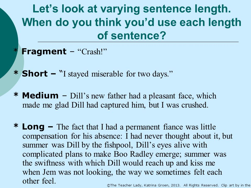 "Let's look at varying sentence length. When do you think you'd use each length of sentence? * Fragment – ""Crash!"" * Short – "" I stayed miserable for t"